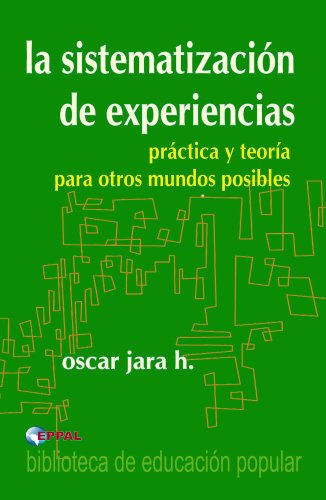 La sistematización de las experiencias - práctica y teoría para otros mundos posibles por Oscar Jara Holliday