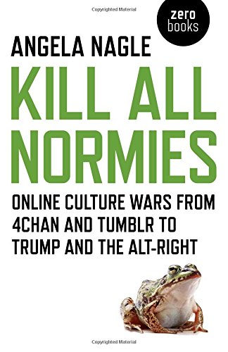 Kill All Normies: Online Culture Wars from 4chan and Tumblr to Trump and the Alt-Right por Angela Nagle