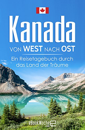 Kanada von West nach Ost: Ein Reisetagebuch durch das Land der Träume (Kanada Kanada)