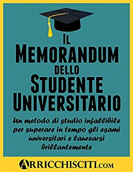 Il Memorandum dello Studente Universitario: Un metodo di studio infallibile per superare in tempo gli esami universitari e laurearsi brillantemente di [Pacifico, Francisco]