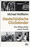 Deutschjüdische Glückskinder: Eine Weltgeschichte meiner Familie - Michael Wolffsohn