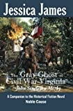 The Gray Ghost of Civil War Virginia: John Singleton Mosby: A Companion to Jessica James' Historical Fiction Novel NOBLE CAUSE: Volume 1