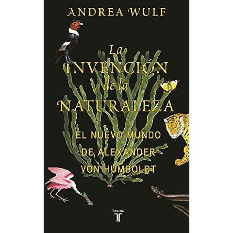 La invención de la naturaleza: El Nuevo Mundo de Alexander von Humboldt (MEMORIAS Y BIOGRAFIAS)