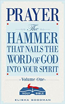 Prayer: The Hammer That Nails The Word of God Into Your Spirit (Battle Ready Prayers Book 1) by [Goodman, Elisha]