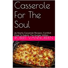 Casserole For The Soul: 25 Hearty Casserole Recipes; Comfort Food To Satisfy The Hunger Within (English Edition)