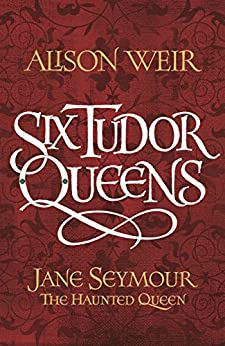 Six Tudor Queens: Jane Seymour, The Haunted Queen: Six Tudor Queens 3 by [Weir, Alison]