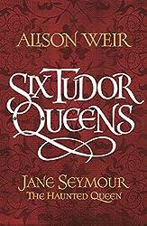 Six Tudor Queens: Jane Seymour: The Haunted Queen: Six Tudor Queens 3