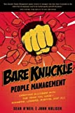 Bare Knuckle People Management: Creating Success With the Team You Have--Winners, Losers, Misfits, and All