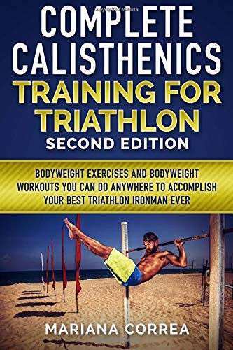 COMPLETE CALISTHENICS TRAINING For TRIATHLON SECOND EDITION: BODYWEIGHT EXERCISES And BODYWEIGHT WORKOUTS YOU CAN DO ANYWHERE TO ACCOMPLISH YOUR BEST TRIATHLON IRONMAN EVER por Mariana Correa