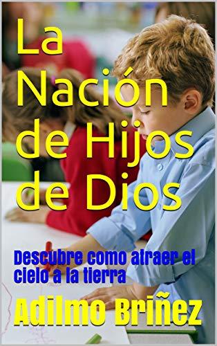 La Nación de Hijos de Dios: Descubre como atraer el cielo a la ...