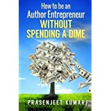 How to be an Author Entrepreneur Without Spending a Dime (Self-Publishing Without Spending a Dime) (Volume 1) by Prasenjeet Kumar (2015-04-03)