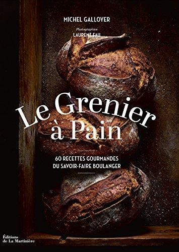 Le Grenier à Pain : 60 recettes du savoir-faire boulanger par Michel Galloyer
