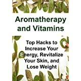 Aromatherapy and Vitamins:  Top Hacks to Increase Your Energy, Revitalize Your Skin, and Lose Weight: (Aromatherapy, Essential Oils, Essential Oils Recipes, ... Probiotics, Supplements) (English Edition)