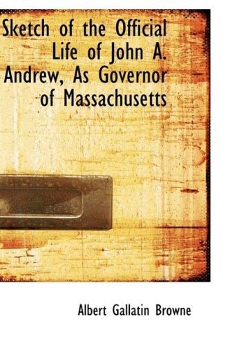 Sketch of the Official Life of John A. Andrew, As Governor of Massachusetts