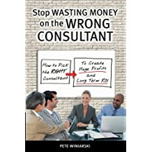 Stop Wasting Money on the Wrong Consultant: How to Pick the Right Consultant to Create Huge Profits and Long-term ROI