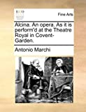Alcina. an Opera. as It Is Perform'd at the Theatre Royal in Covent-Garden