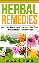 Herbal Remedies: How to Use Natural Herbal Remedies to Treat Colds, Arthritis and Other Common Illnesses (English Edition)
