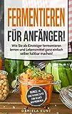 Fermentieren für Anfänger: Wie Sie als Einsteiger fermentieren lernen und Lebensmittel ganz einfach selber haltbar machen! Inklusive 20 Einstiegsrezepte zum selber ausprobieren.