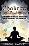 Chakras For Beginners: Learn To Awaken Chakras, Improve Your Health And Radiate Positive Energy (Chakras Balance, Chakra Meditation, Chakra Healing Book 1)