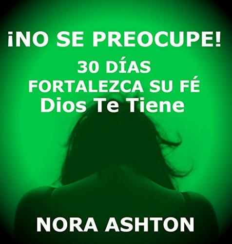 ¡NO SE PREOCUPE!: 30 Días: Fortalezca Su Fe; Dios Te Tiene por Nora Ashton