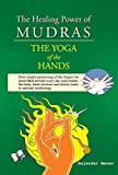 The Healing Power Of Mudras: Juggling, Crossing and Compressing Fingers In Ways Illustrated for Healing and Health