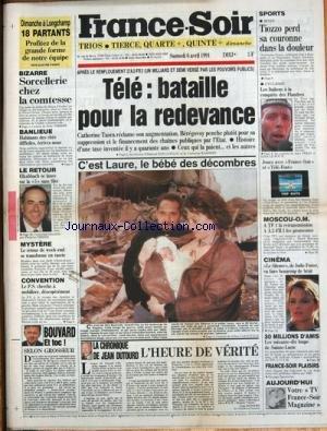 FRANCE SOIR [No 13800] du 06/04/1991 - TELE - BATAILLE POUR LA REDEVANCE - CATHERINE TASCA - BEREGOVOY SPORTS - TIOZZO PERD SA COURONNE DANS LA DOULEUR CYCLISME - LES ITALIENS A LA CONQUETE DES FLANDRES MOUCOU- OM - HERVE BOURGES - B. TAPIE CINEMA - JODIE FOSTER LES 70 LOUPS DE SAINTE-LUCIE SORCELLERIE CHEZ LA COMTESSE DE CARDON ELKABBACH SE LANCE SUR LA 5 LE RETOUR DE WEEK-END SE TRANSFORME EN TUERIE DANS UN FORET D'EURE-ET-LOIRE SELON GROSSEUR PAR BOUVARD CHRONIQUE D par Collectif