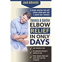 Tennis and Golfer Elbow Relief in Only Days: Everything you need to successfully treat your symptoms and speed your recovery