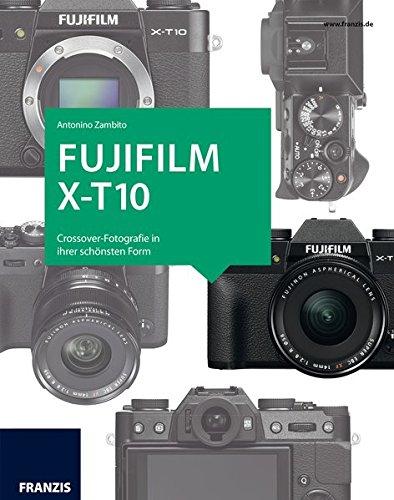 Kamerabuch Fujifilm X-T10: Crossover-Fotografie in ihrer schönsten Form (Fujifilm Profi-kamera)
