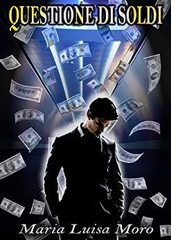 Questione di soldi: Passione, sesso e denaro di [Moro, Marialuisa]