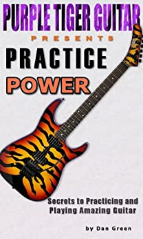 Practice Power:  Secrets to Practicing and Playing Amazing Guitar (English Edition) par [Green, Dan]