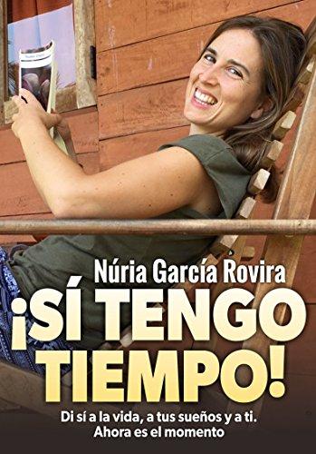 ¡Sí tengo tiempo!: Di sí a la vida, a tus sueños y a ti. Ahora es el momento por Núria García Rovira