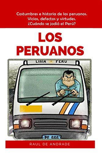 Los Peruanos: Costumbres e historia de los peruanos. Vicios, defectos y virtudes. ¿Cuándo se jodió el Perú? por Raúl de Andrade