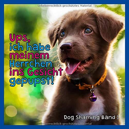 Ups, ich habe meinem Herrchen ins Gesicht gepupst!: Dogshaming Band 1 - Das Buch für Hundefreunde