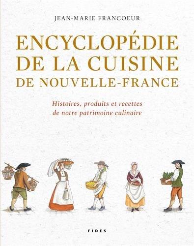 Encyclopédie de la cuisine de Nouvelle-France (1606-1763) : Histoires, produits et recettes de notre patrimoine culinaire