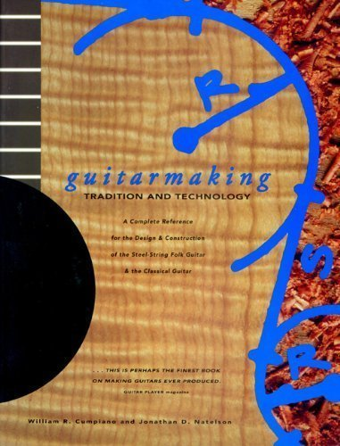 Guitarmaking: Tradition and Technology: A Complete Reference for the Design & Construction of the Steel-String Folk Guitar & the Classical Guitar (Guitar Reference) by Jonathan Natelson, William Cumpiano (8/1/1994)