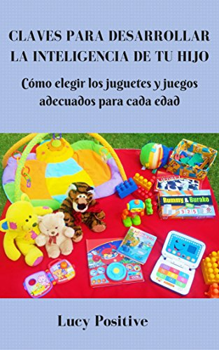 CLAVES PARA DESARROLLAR LA INTELIGENCIA DE TU HIJO: Cómo elegir los juguetes y juegos adecuados para cada edad por Lucy Positive