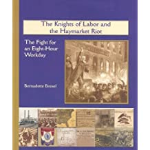 The Knights of Labor and the Haymarket Riot: The Fight for an Eight-Hour Workday (America's Industrial Society in the 19th Century) by Bernadette Brexel (2003-05-01)