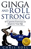 Ginga and Roll Strong: 10 Capoeira Exercises to Improve Your BJJ (Plus Bonuses: Demonstration Videos, Printout Guide, and more) (Ginga Series Book 2)