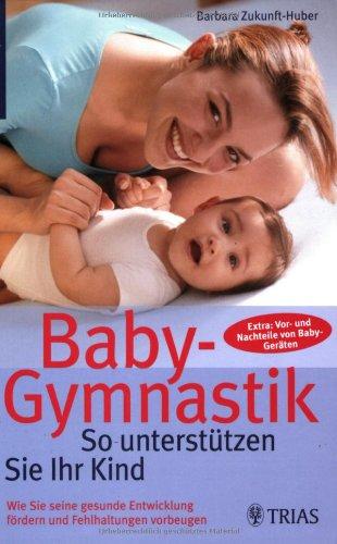 Baby-Gymnastik: So unterstützen Sie Ihr Kind: Wie Sie seine gesunde Entwicklung fördern und Fehlhaltungen vorbeugen. Extra: Vor- und Nachteile von Baby-Geräten -
