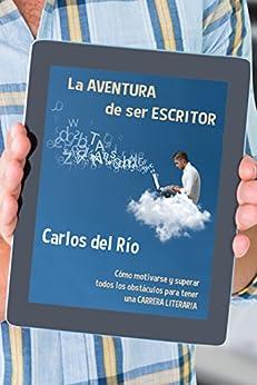 La aventura de ser escritor: Cómo motivarse y superar todos los obstáculos para tener una carrera literaria (Spanish Edition) by [del Río, Carlos]