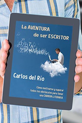 La aventura de ser escritor: Cómo motivarse y superar todos los obstáculos para tener una carrera literaria por Carlos del Río
