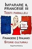Imparare il francese III: Testi paralleli [Francese - Italiano] Storie culturali