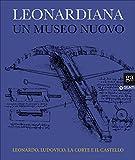 Leonardiana. Un museo nuovo Leonardo, Ludovico, la corte e il castello. Ediz. a colori: 1