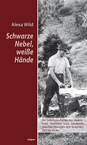 Schwarze Nebel, weiße Hände: Die unfassbare Lebensgeschichte des staatenlosen Holzfällers Luca zwischen Österreich und Slowenien (1925 bis heute)