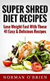 Super Shred Diet Recipes: Lose Weight Fast With These 41 Easy & Delicious Recipes (English Edition)