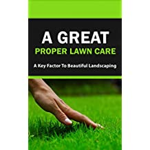 A Great Proper Lawn Care: A Key Factor to Beautiful Landscaping (English Edition)