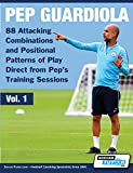 Pep Guardiola - 88 Attacking Combinations and Positional Patterns of Play Direct from Pep's Training Sessions (Volume, Band 1)
