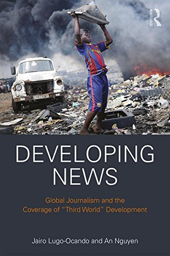 """Developing News: Global journalism and the coverage of """"Third World"""" development"""