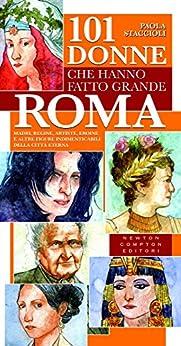 101 donne che hanno fatto grande Roma (eNewton Saggistica) di [Staccioli, Paola]