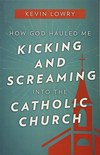 How God Hauled Me Kicking and Screaming Into the Catholic Church por Kevin Lowry